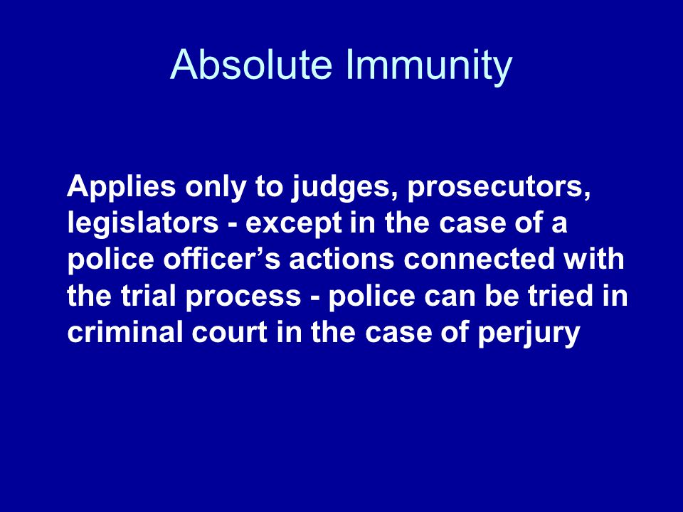 Absolute Immunity Applies only to judges, prosecutors, legislators - except in the case of a police officers actions connected with the trial process