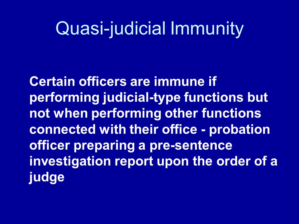 Quasi-judicial Immunity Certain officers are immune if performing judicial-type functions but not when performing other functions connected with their