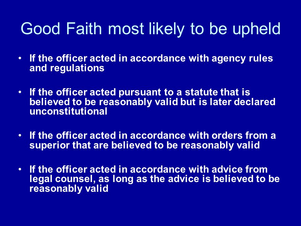 Good Faith most likely to be upheld If the officer acted in accordance with agency rules and regulations If the officer acted pursuant to a statute th