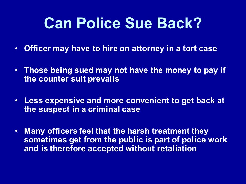 Can Police Sue Back? Officer may have to hire on attorney in a tort case Those being sued may not have the money to pay if the counter suit prevails L