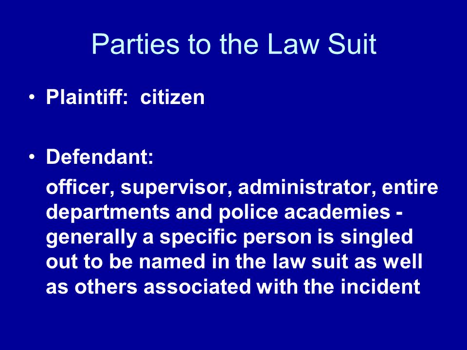 Parties to the Law Suit Plaintiff: citizen Defendant: officer, supervisor, administrator, entire departments and police academies - generally a specif