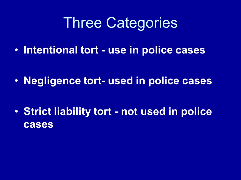 Three Categories Intentional tort - use in police cases Negligence tort- used in police cases Strict liability tort - not used in police cases