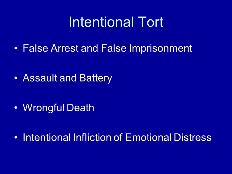 Intentional Tort False Arrest and False Imprisonment Assault and Battery Wrongful Death Intentional Infliction of Emotional Distress