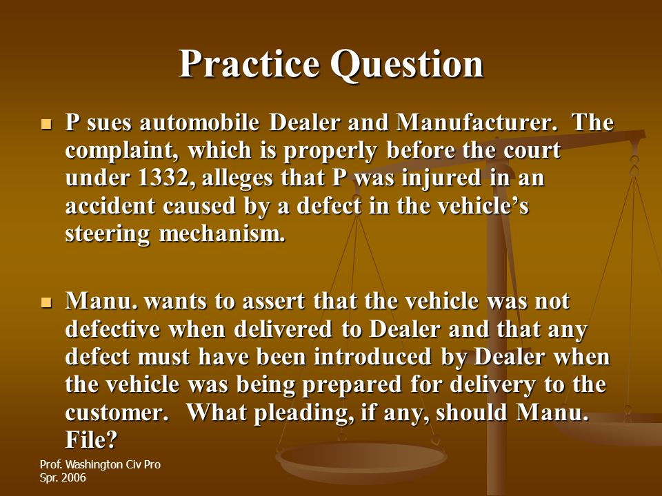 Prof. Washington Civ Pro Spr. 2006 Practice Question P sues automobile Dealer and Manufacturer. The complaint, which is properly before the court unde
