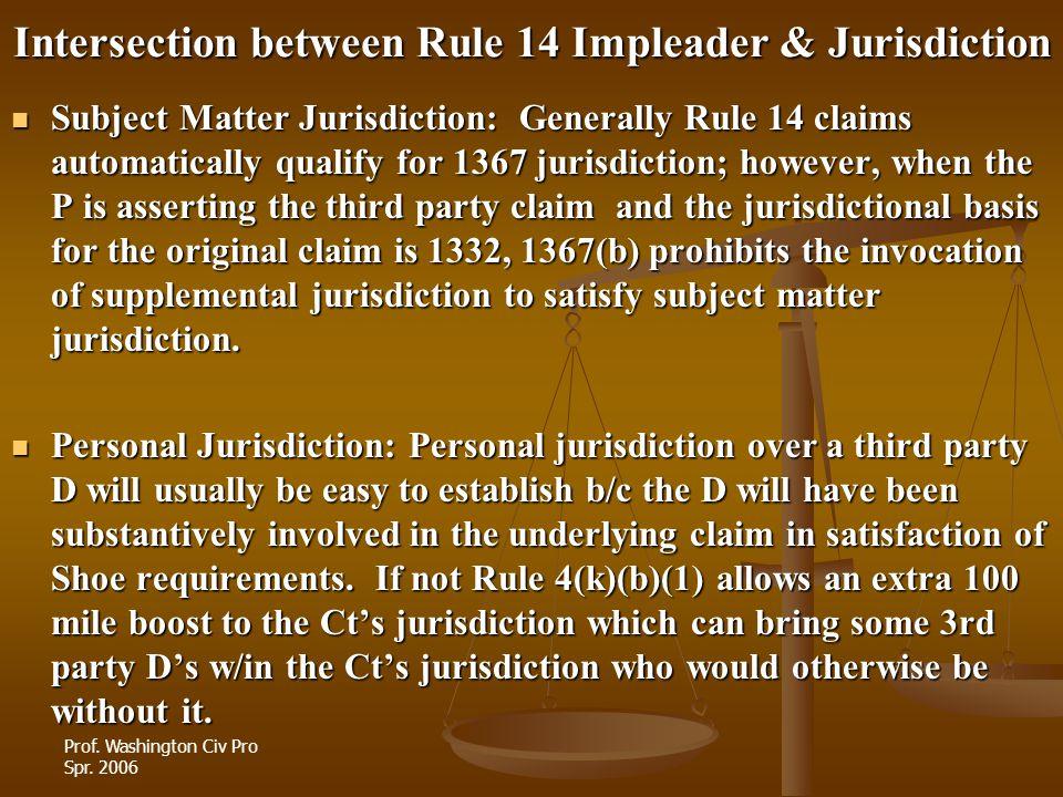 Prof. Washington Civ Pro Spr. 2006 Intersection between Rule 14 Impleader & Jurisdiction Subject Matter Jurisdiction: Generally Rule 14 claims automat