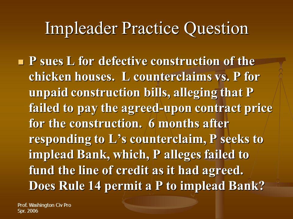 Prof. Washington Civ Pro Spr. 2006 Impleader Practice Question P sues L for defective construction of the chicken houses. L counterclaims vs. P for un