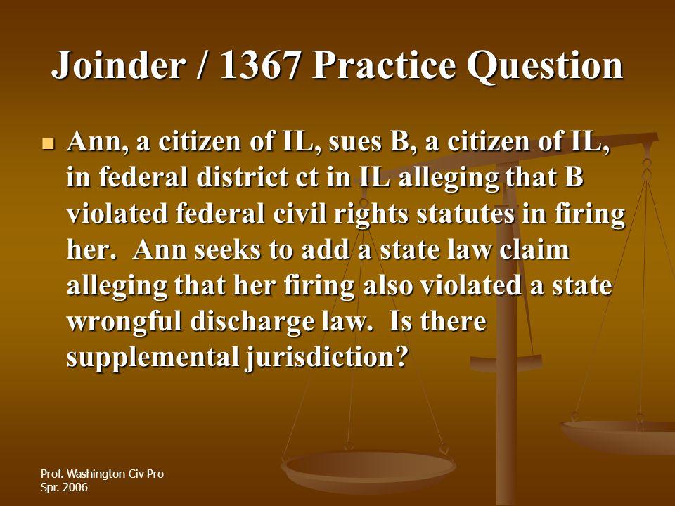 Prof. Washington Civ Pro Spr. 2006 Joinder / 1367 Practice Question Ann, a citizen of IL, sues B, a citizen of IL, in federal district ct in IL allegi