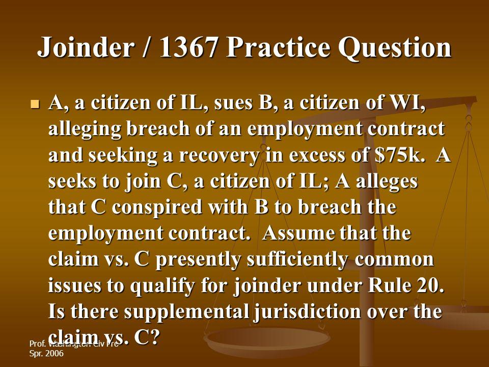 Prof. Washington Civ Pro Spr. 2006 Joinder / 1367 Practice Question A, a citizen of IL, sues B, a citizen of WI, alleging breach of an employment cont