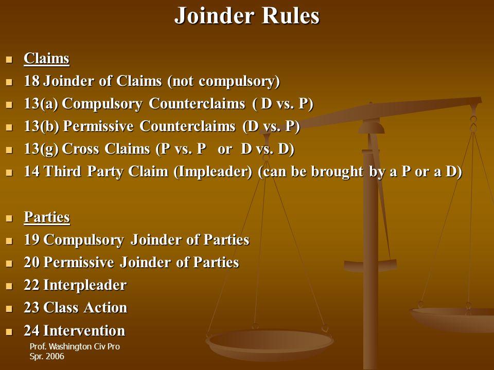 Prof. Washington Civ Pro Spr. 2006 Joinder Rules Claims Claims 18 Joinder of Claims (not compulsory) 18 Joinder of Claims (not compulsory) 13(a) Compu
