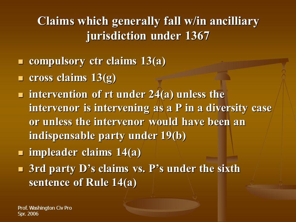 Prof. Washington Civ Pro Spr. 2006 Claims which generally fall w/in ancilliary jurisdiction under 1367 compulsory ctr claims 13(a) compulsory ctr clai