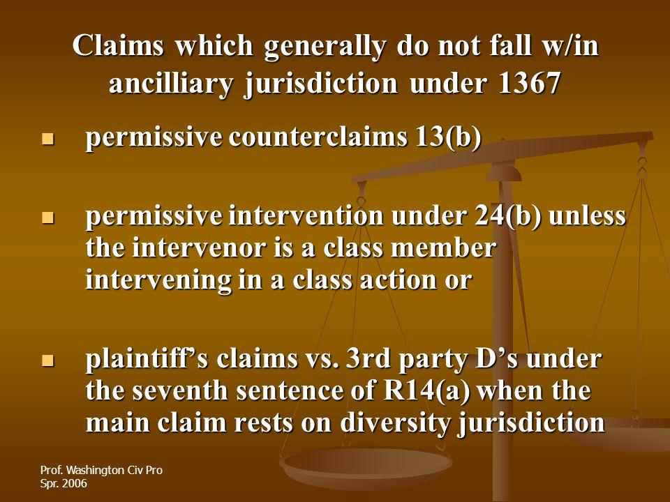 Prof. Washington Civ Pro Spr. 2006 Claims which generally do not fall w/in ancilliary jurisdiction under 1367 permissive counterclaims 13(b) permissiv