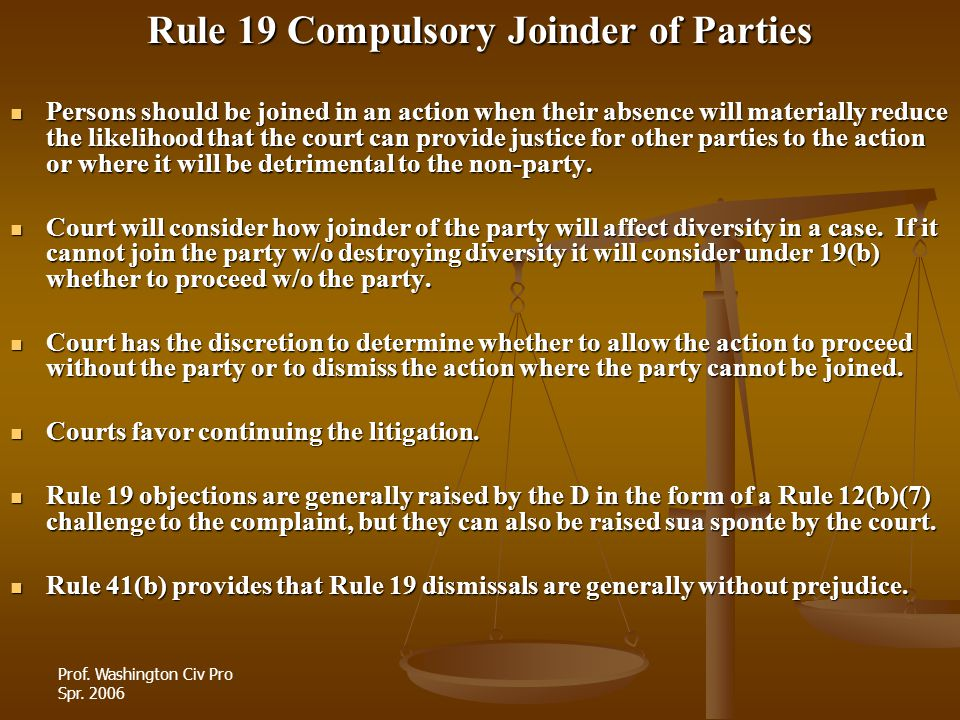 Prof. Washington Civ Pro Spr. 2006 Rule 19 Compulsory Joinder of Parties Persons should be joined in an action when their absence will materially redu