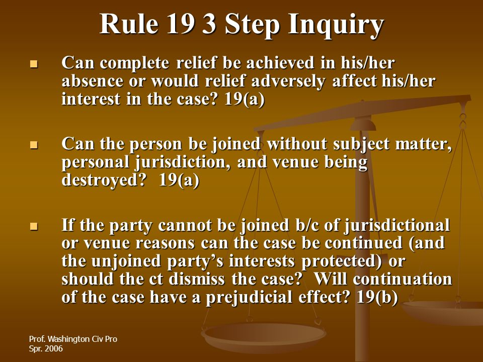 Prof. Washington Civ Pro Spr. 2006 Rule 19 3 Step Inquiry Can complete relief be achieved in his/her absence or would relief adversely affect his/her