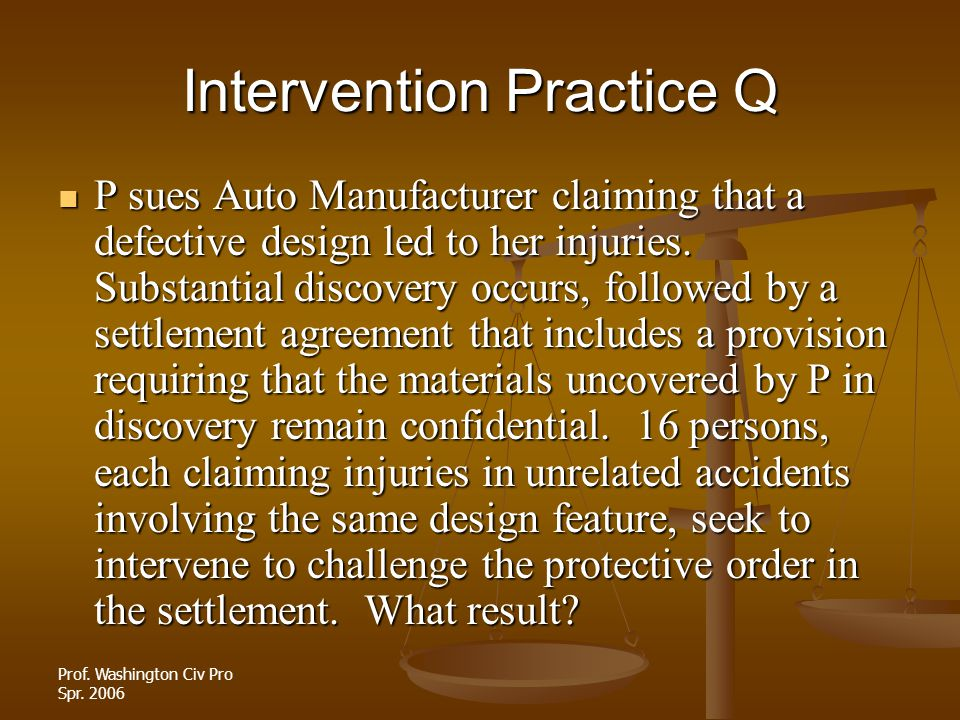 Prof. Washington Civ Pro Spr. 2006 Intervention Practice Q P sues Auto Manufacturer claiming that a defective design led to her injuries. Substantial