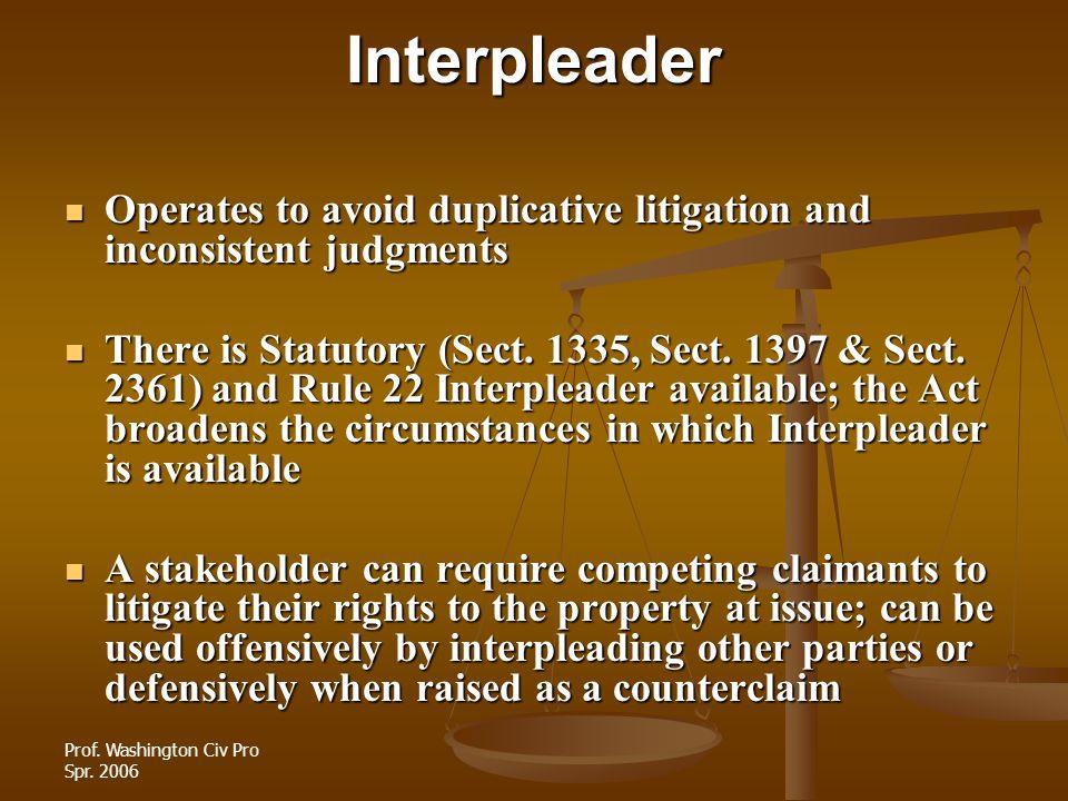 Prof. Washington Civ Pro Spr. 2006Interpleader Operates to avoid duplicative litigation and inconsistent judgments Operates to avoid duplicative litig