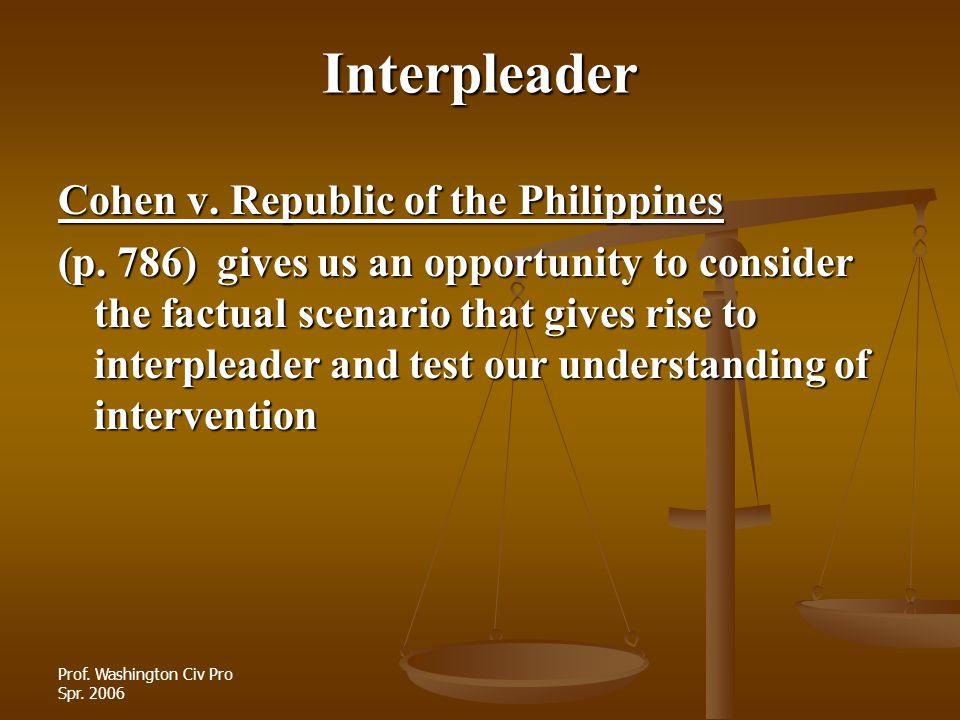 Prof. Washington Civ Pro Spr. 2006 Interpleader Cohen v. Republic of the Philippines (p. 786) gives us an opportunity to consider the factual scenario