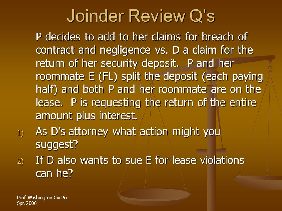 Prof. Washington Civ Pro Spr. 2006 Joinder Review Qs P decides to add to her claims for breach of contract and negligence vs. D a claim for the return