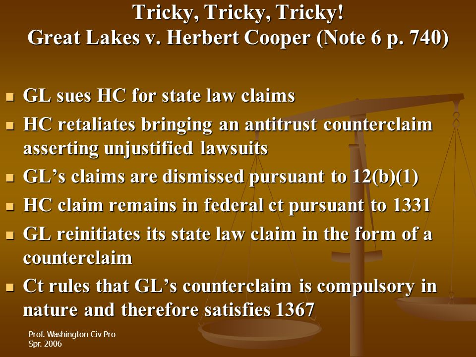 Prof. Washington Civ Pro Spr. 2006 Tricky, Tricky, Tricky! Great Lakes v. Herbert Cooper (Note 6 p. 740) GL sues HC for state law claims GL sues HC fo