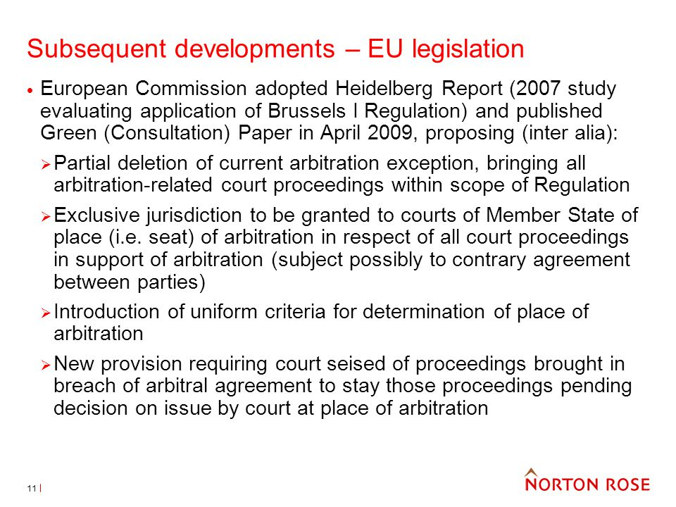11 Subsequent developments – EU legislation European Commission adopted Heidelberg Report (2007 study evaluating application of Brussels I Regulation) and published Green (Consultation) Paper in April 2009, proposing (inter alia): Partial deletion of current arbitration exception, bringing all arbitration-related court proceedings within scope of Regulation Exclusive jurisdiction to be granted to courts of Member State of place (i.e.