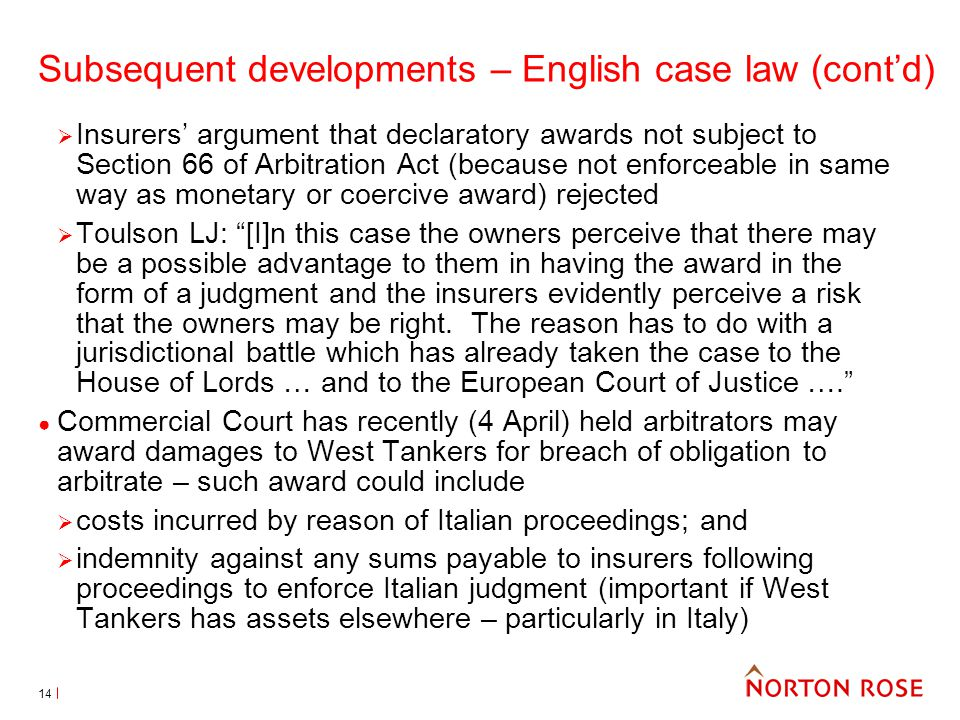 14 Subsequent developments – English case law (contd) Insurers argument that declaratory awards not subject to Section 66 of Arbitration Act (because not enforceable in same way as monetary or coercive award) rejected Toulson LJ: [I]n this case the owners perceive that there may be a possible advantage to them in having the award in the form of a judgment and the insurers evidently perceive a risk that the owners may be right.