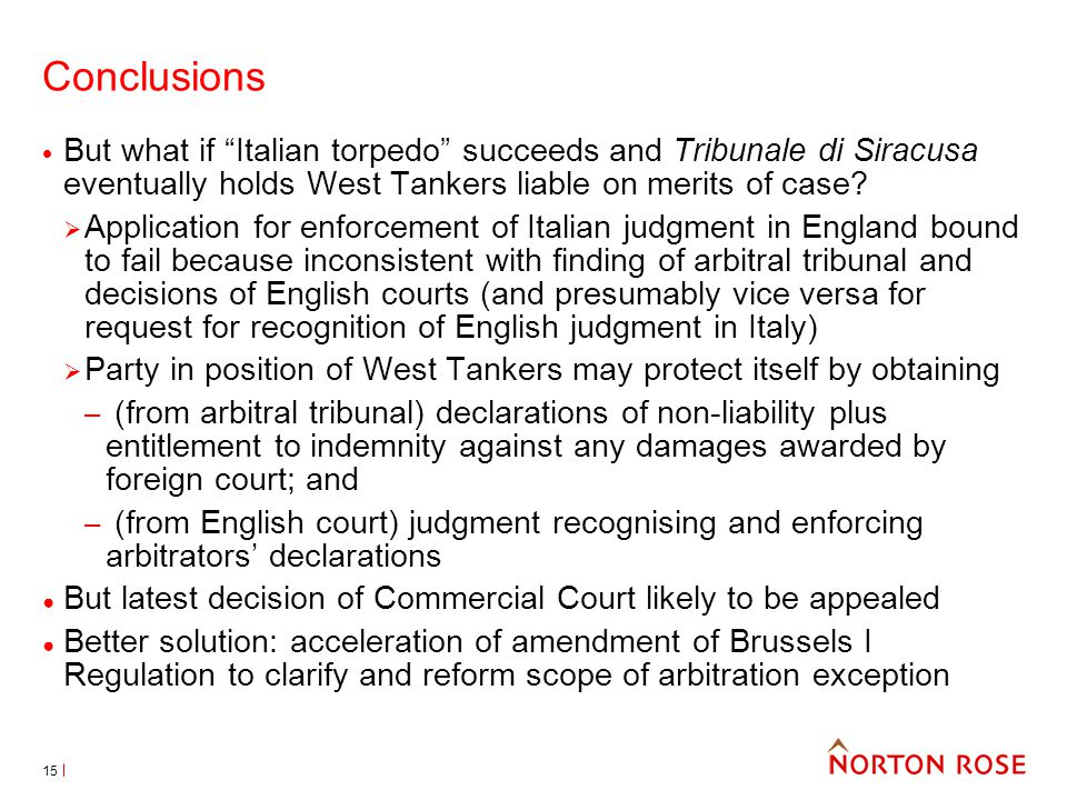 15 Conclusions But what if Italian torpedo succeeds and Tribunale di Siracusa eventually holds West Tankers liable on merits of case.