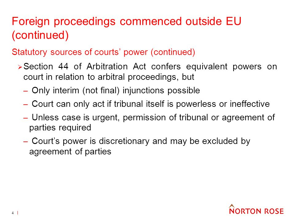 4 Foreign proceedings commenced outside EU (continued) Statutory sources of courts power (continued) Section 44 of Arbitration Act confers equivalent powers on court in relation to arbitral proceedings, but – Only interim (not final) injunctions possible – Court can only act if tribunal itself is powerless or ineffective – Unless case is urgent, permission of tribunal or agreement of parties required – Courts power is discretionary and may be excluded by agreement of parties