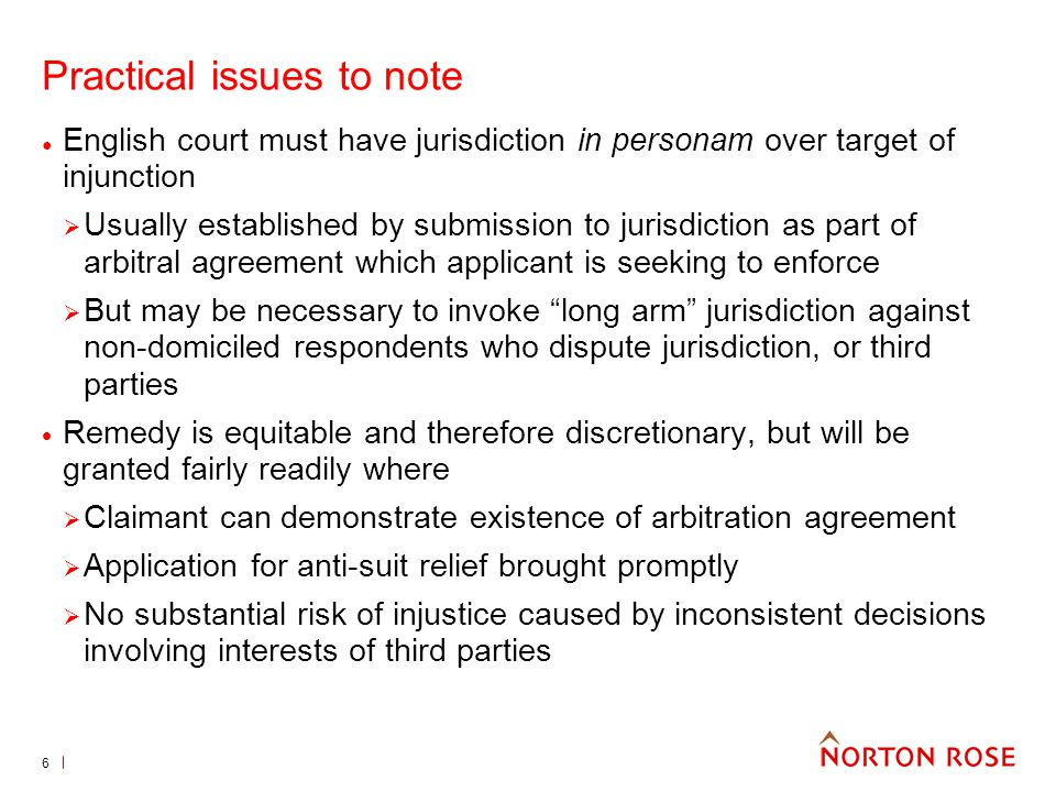 6 Practical issues to note English court must have jurisdiction in personam over target of injunction Usually established by submission to jurisdictio