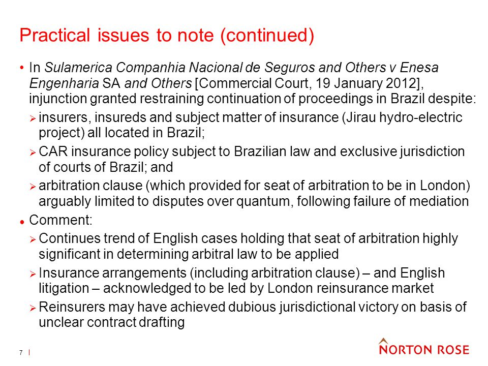 7 Practical issues to note (continued) In Sulamerica Companhia Nacional de Seguros and Others v Enesa Engenharia SA and Others [Commercial Court, 19 January 2012], injunction granted restraining continuation of proceedings in Brazil despite: insurers, insureds and subject matter of insurance (Jirau hydro-electric project) all located in Brazil; CAR insurance policy subject to Brazilian law and exclusive jurisdiction of courts of Brazil; and arbitration clause (which provided for seat of arbitration to be in London) arguably limited to disputes over quantum, following failure of mediation Comment: Continues trend of English cases holding that seat of arbitration highly significant in determining arbitral law to be applied Insurance arrangements (including arbitration clause) – and English litigation – acknowledged to be led by London reinsurance market Reinsurers may have achieved dubious jurisdictional victory on basis of unclear contract drafting