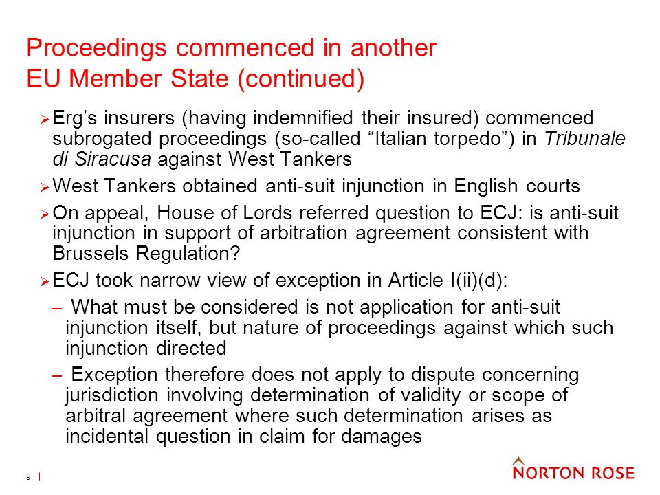 9 Proceedings commenced in another EU Member State (continued) Ergs insurers (having indemnified their insured) commenced subrogated proceedings (so-called Italian torpedo) in Tribunale di Siracusa against West Tankers West Tankers obtained anti-suit injunction in English courts On appeal, House of Lords referred question to ECJ: is anti-suit injunction in support of arbitration agreement consistent with Brussels Regulation.