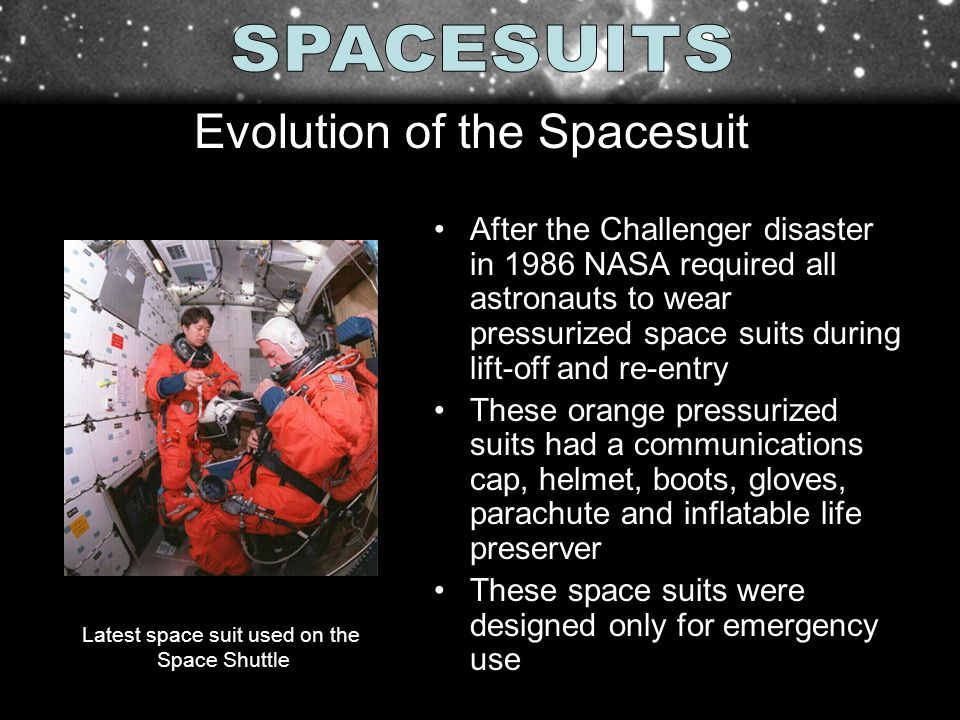 After the Challenger disaster in 1986 NASA required all astronauts to wear pressurized space suits during lift-off and re-entry These orange pressuriz