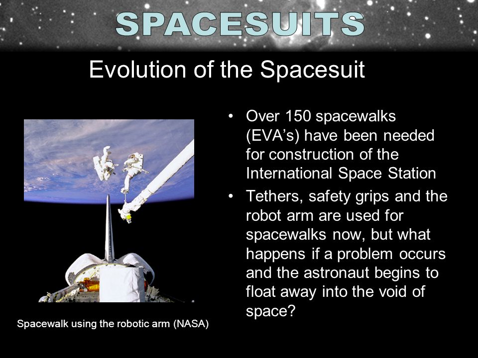Over 150 spacewalks (EVAs) have been needed for construction of the International Space Station Tethers, safety grips and the robot arm are used for s