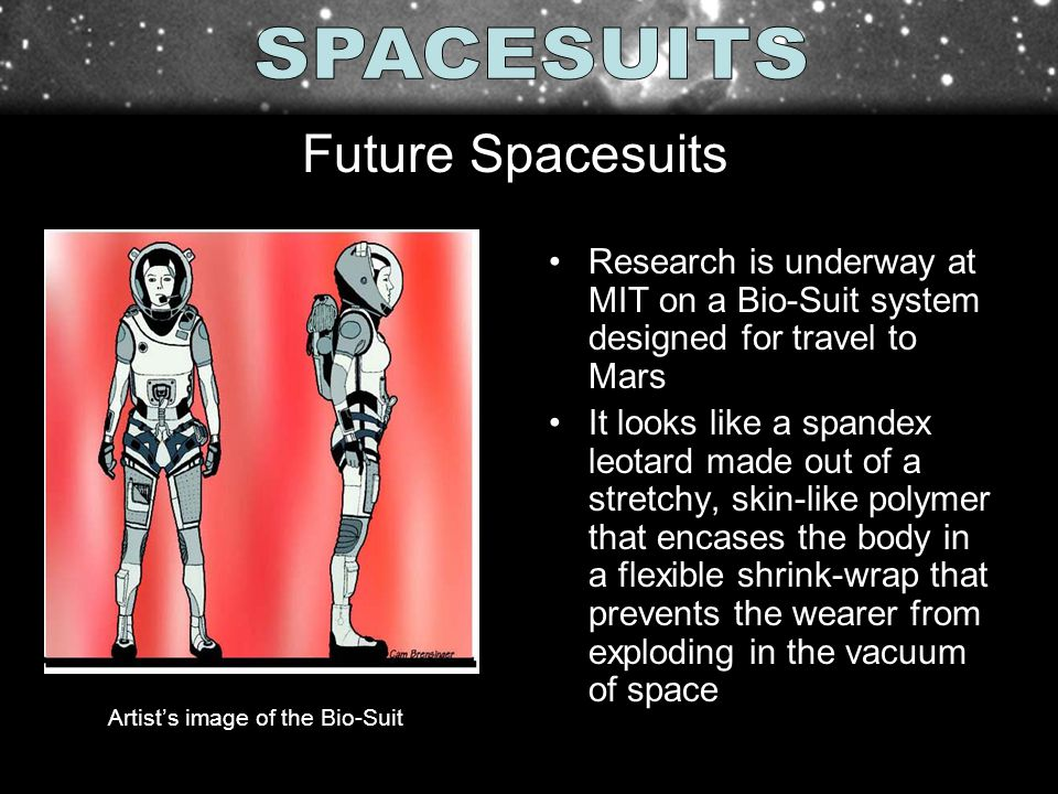 Research is underway at MIT on a Bio-Suit system designed for travel to Mars It looks like a spandex leotard made out of a stretchy, skin-like polymer