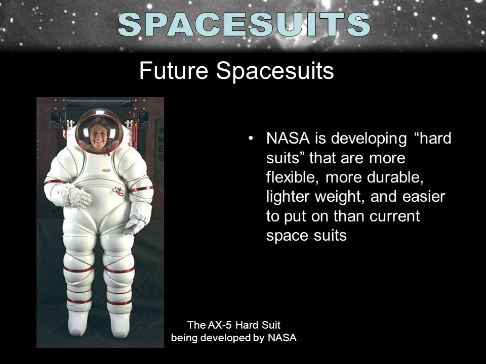NASA is developing hard suits that are more flexible, more durable, lighter weight, and easier to put on than current space suits Future Spacesuits The AX-5 Hard Suit being developed by NASA