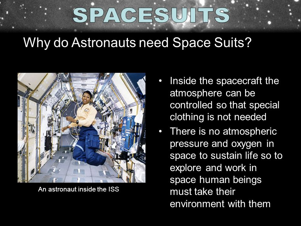 Inside the spacecraft the atmosphere can be controlled so that special clothing is not needed There is no atmospheric pressure and oxygen in space to sustain life so to explore and work in space human beings must take their environment with them An astronaut inside the ISS Why do Astronauts need Space Suits