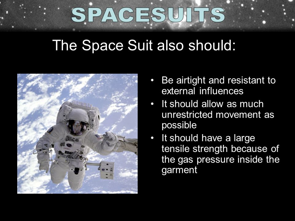 Be airtight and resistant to external influences It should allow as much unrestricted movement as possible It should have a large tensile strength because of the gas pressure inside the garment The Space Suit also should:
