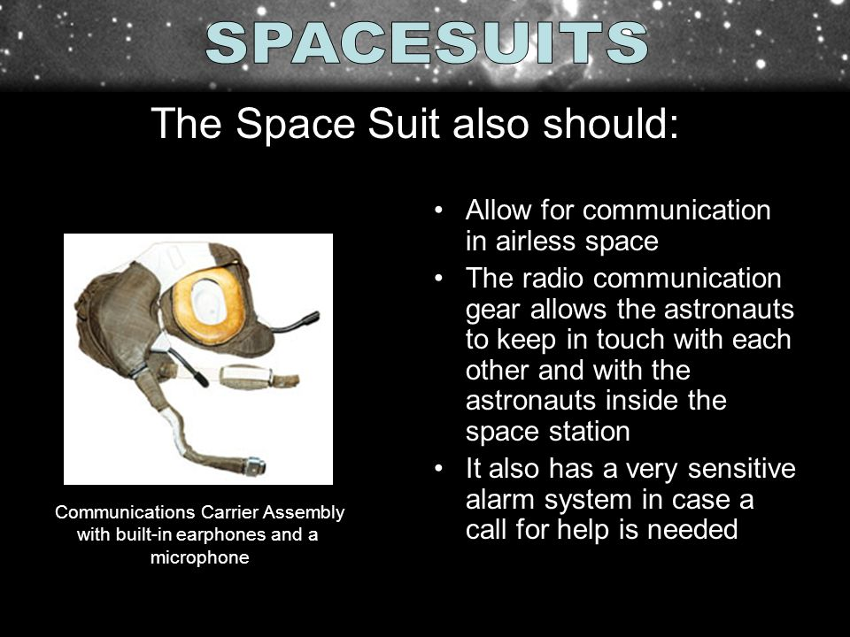 Allow for communication in airless space The radio communication gear allows the astronauts to keep in touch with each other and with the astronauts i