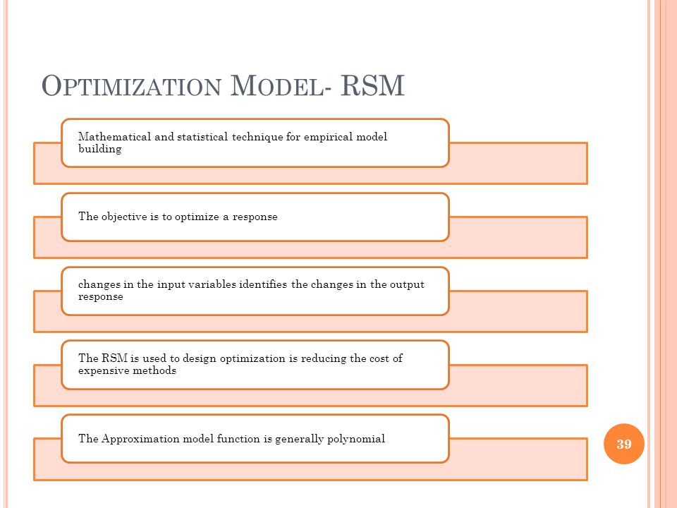 O PTIMIZATION M ODEL - RSM Mathematical and statistical technique for empirical model building The objective is to optimize a response changes in the