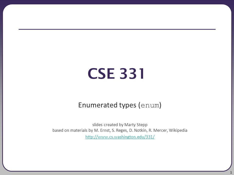 1 CSE 331 Enumerated types ( enum ) slides created by Marty Stepp based on materials by M.
