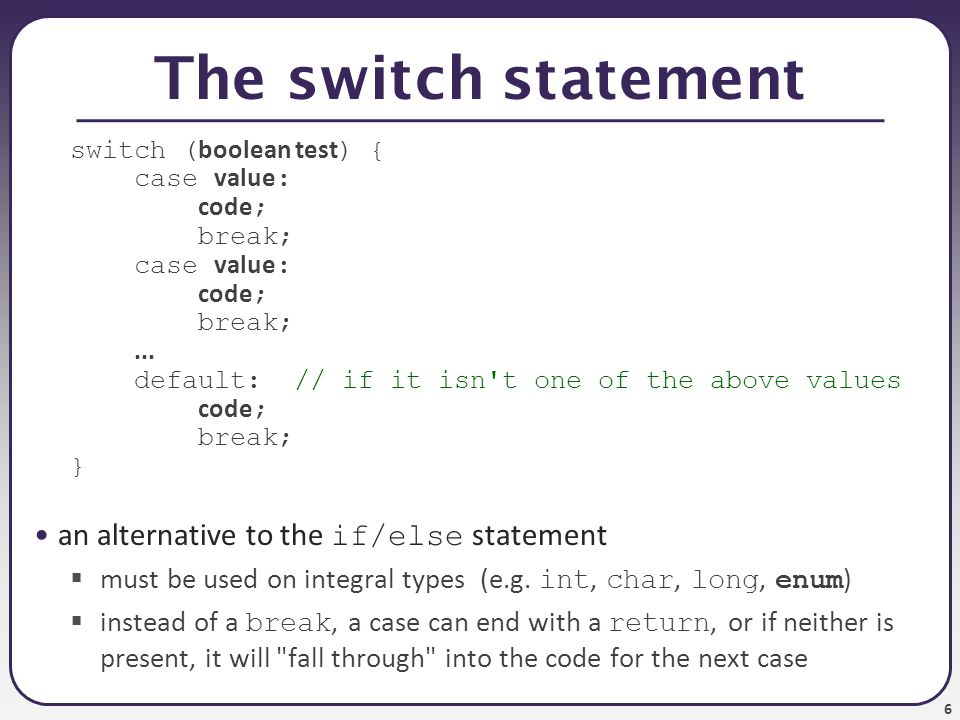6 The switch statement switch ( boolean test ) { case value : code ; break; case value : code ; break;...