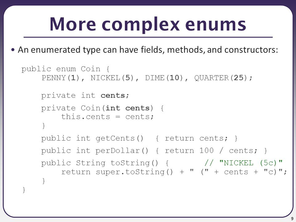 9 More complex enums An enumerated type can have fields, methods, and constructors: public enum Coin { PENNY(1), NICKEL(5), DIME(10), QUARTER(25); private int cents; private Coin(int cents) { this.cents = cents; } public int getCents() { return cents; } public int perDollar() { return 100 / cents; } public String toString() { // NICKEL (5c) return super.toString() + ( + cents + c) ; }