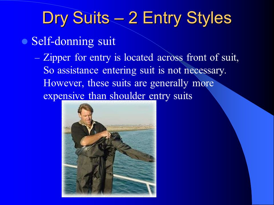 Dry Suits – 2 Entry Styles Self-donning suit – Zipper for entry is located across front of suit, So assistance entering suit is not necessary. However