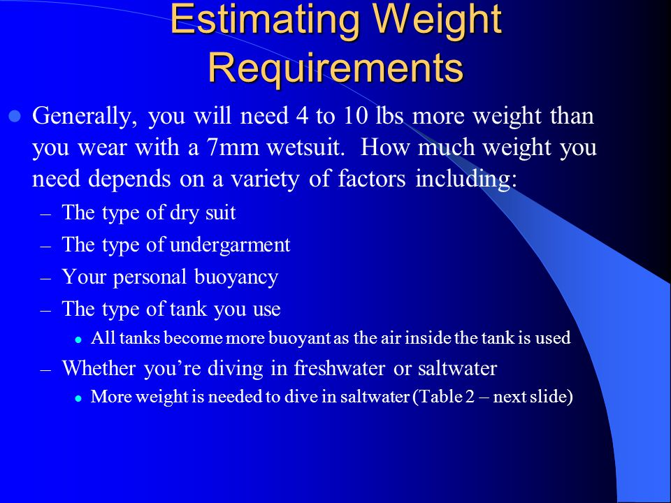Estimating Weight Requirements Generally, you will need 4 to 10 lbs more weight than you wear with a 7mm wetsuit. How much weight you need depends on
