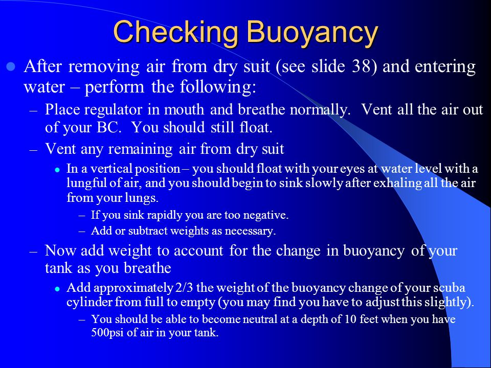 Checking Buoyancy After removing air from dry suit (see slide 38) and entering water – perform the following: – Place regulator in mouth and breathe n