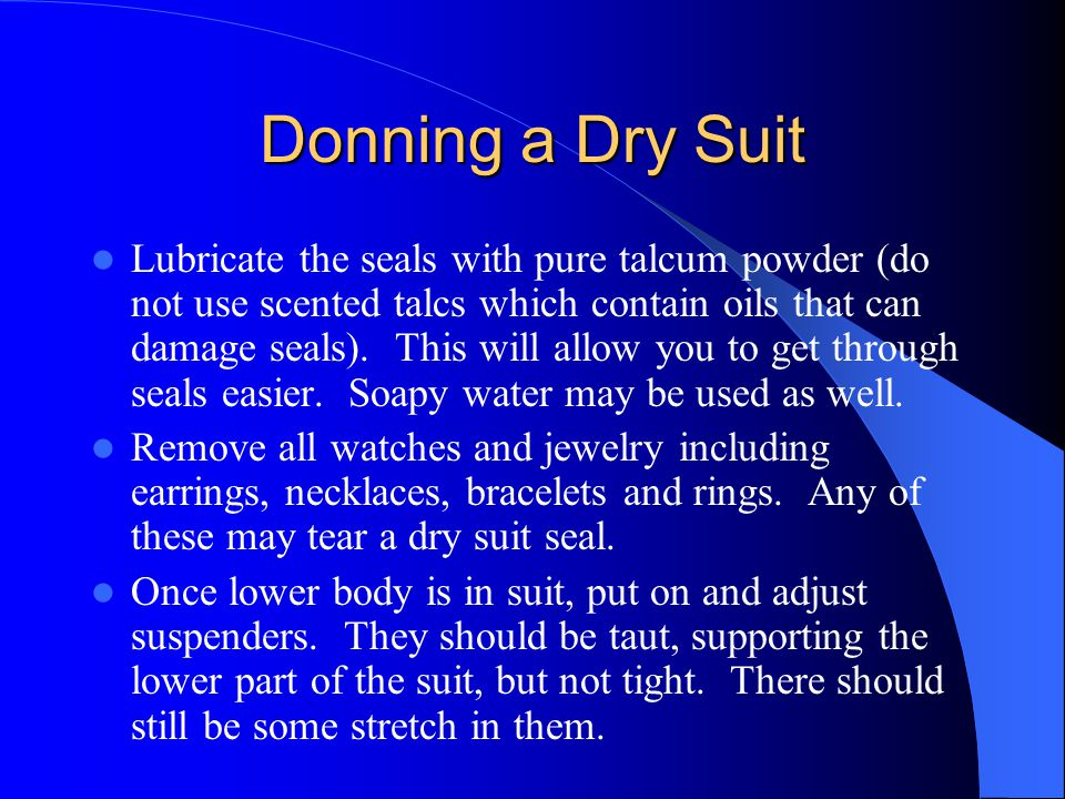 Donning a Dry Suit Lubricate the seals with pure talcum powder (do not use scented talcs which contain oils that can damage seals). This will allow yo