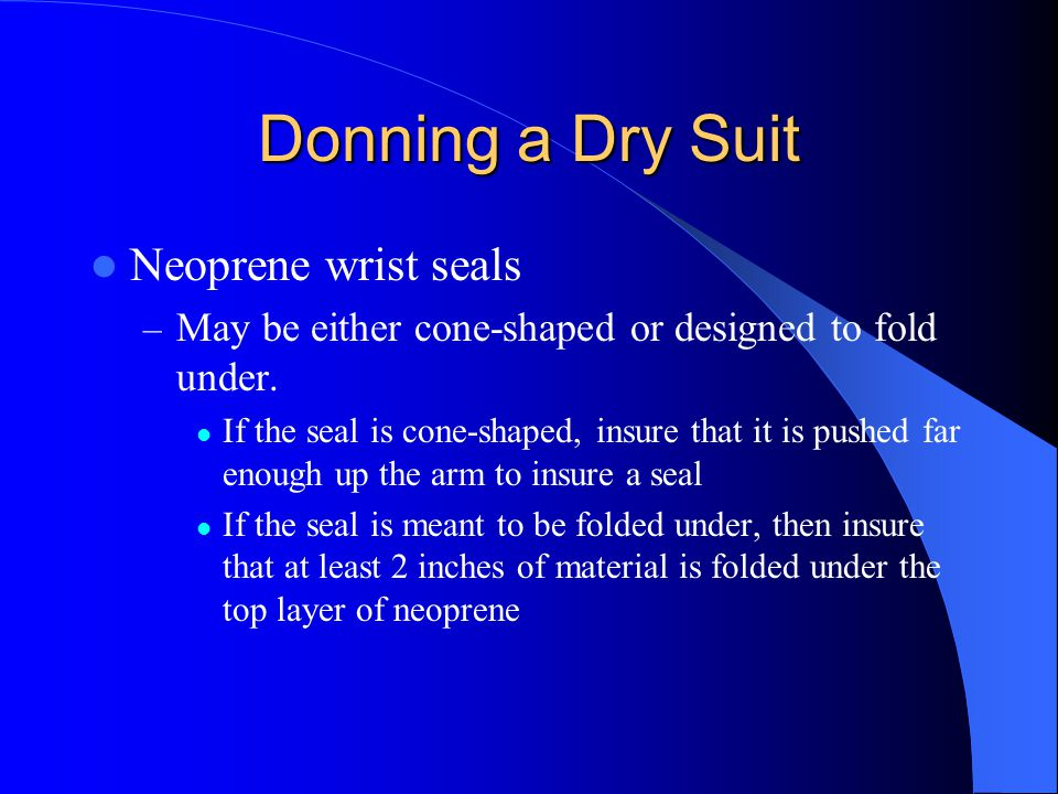 Donning a Dry Suit Neoprene wrist seals – May be either cone-shaped or designed to fold under. If the seal is cone-shaped, insure that it is pushed fa