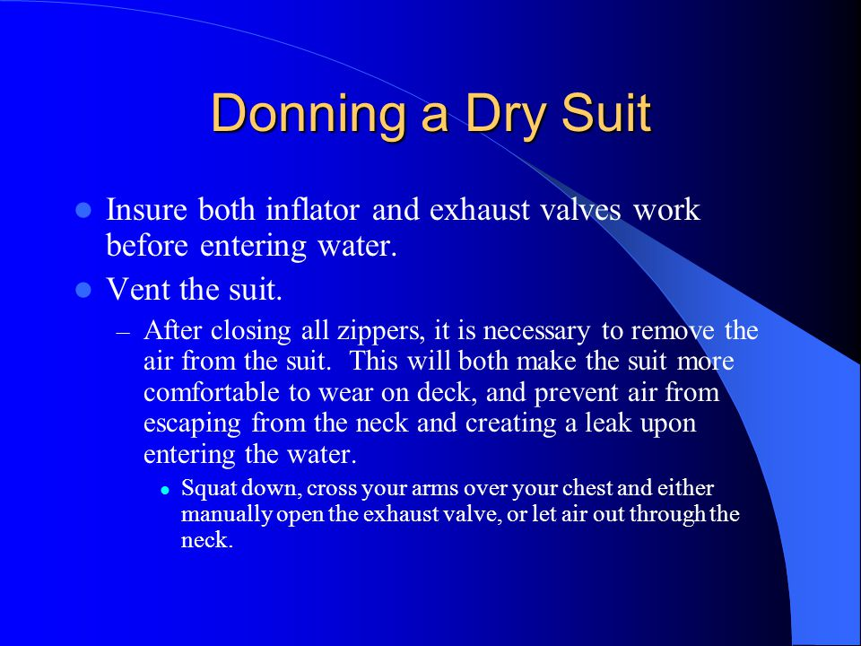 Donning a Dry Suit Insure both inflator and exhaust valves work before entering water. Vent the suit. – After closing all zippers, it is necessary to