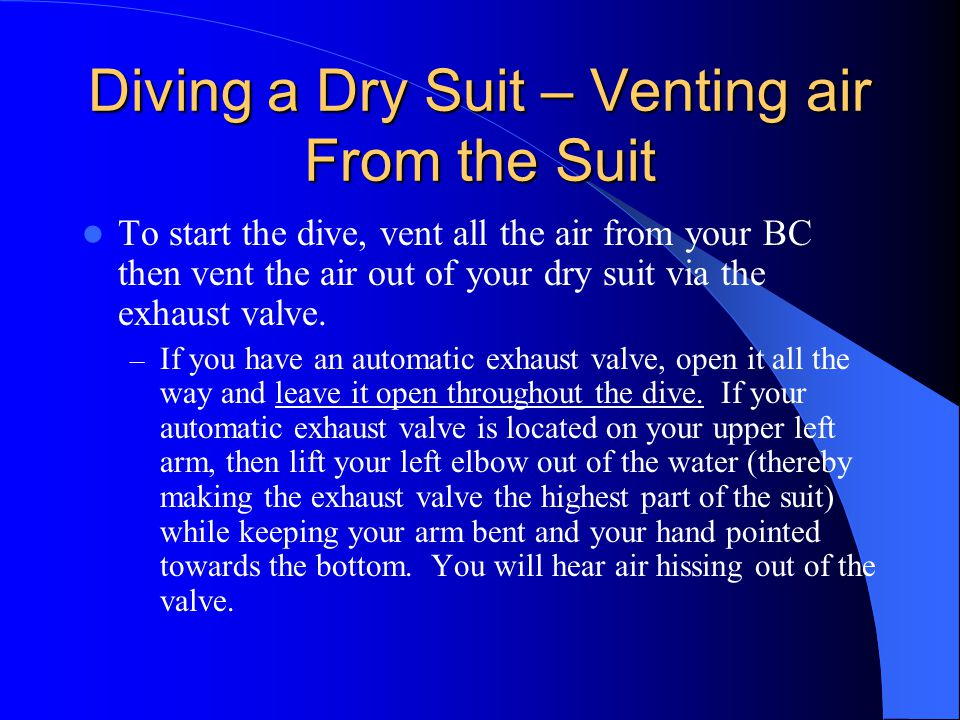 Diving a Dry Suit – Venting air From the Suit To start the dive, vent all the air from your BC then vent the air out of your dry suit via the exhaust