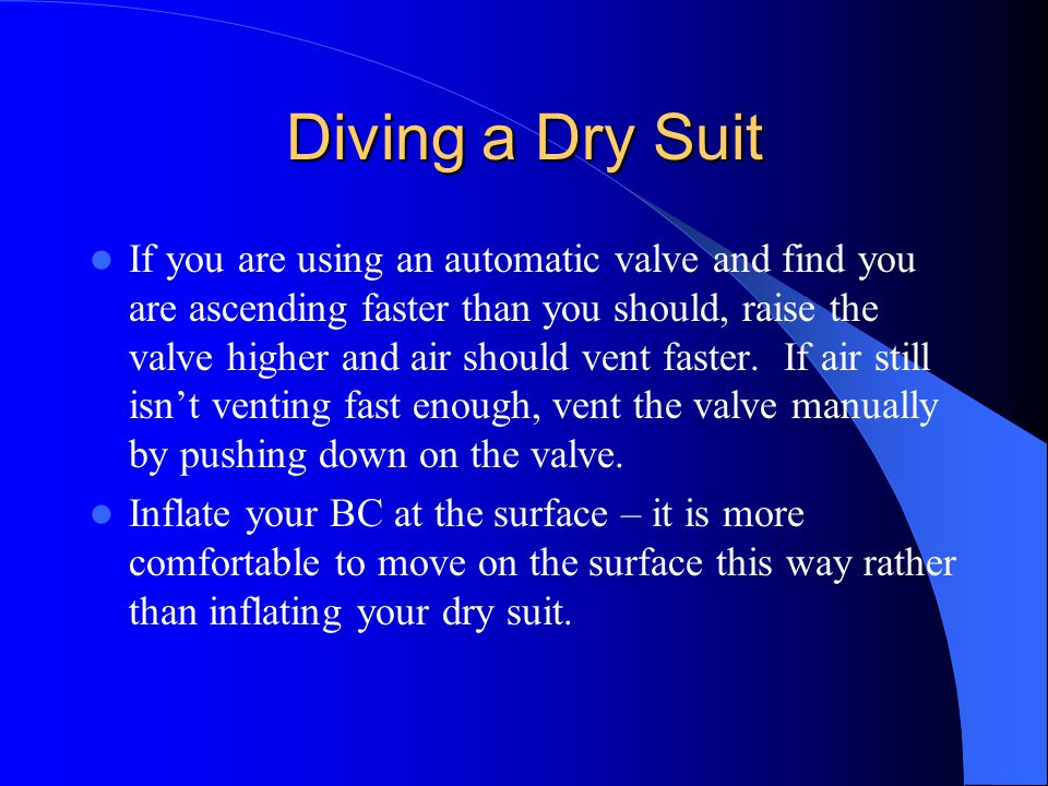 Diving a Dry Suit If you are using an automatic valve and find you are ascending faster than you should, raise the valve higher and air should vent fa