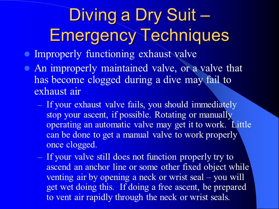 Diving a Dry Suit – Emergency Techniques Improperly functioning exhaust valve An improperly maintained valve, or a valve that has become clogged durin