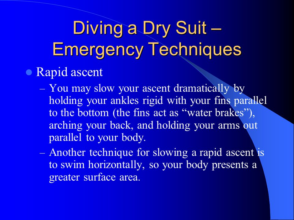 Diving a Dry Suit – Emergency Techniques Rapid ascent – You may slow your ascent dramatically by holding your ankles rigid with your fins parallel to
